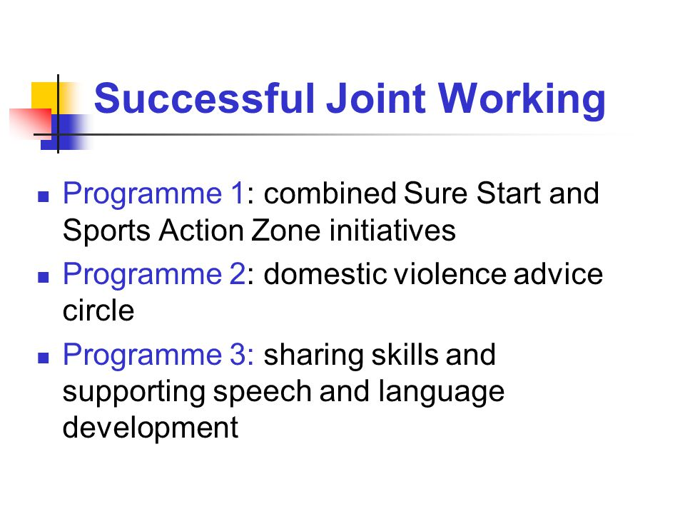 Successful Joint Working Programme 1: combined Sure Start and Sports Action Zone initiatives Programme 2: domestic violence advice circle Programme 3: sharing skills and supporting speech and language development