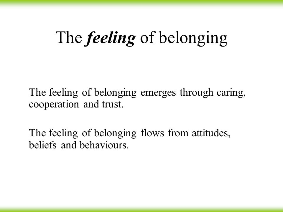 The feeling of belonging The feeling of belonging emerges through caring, cooperation and trust.