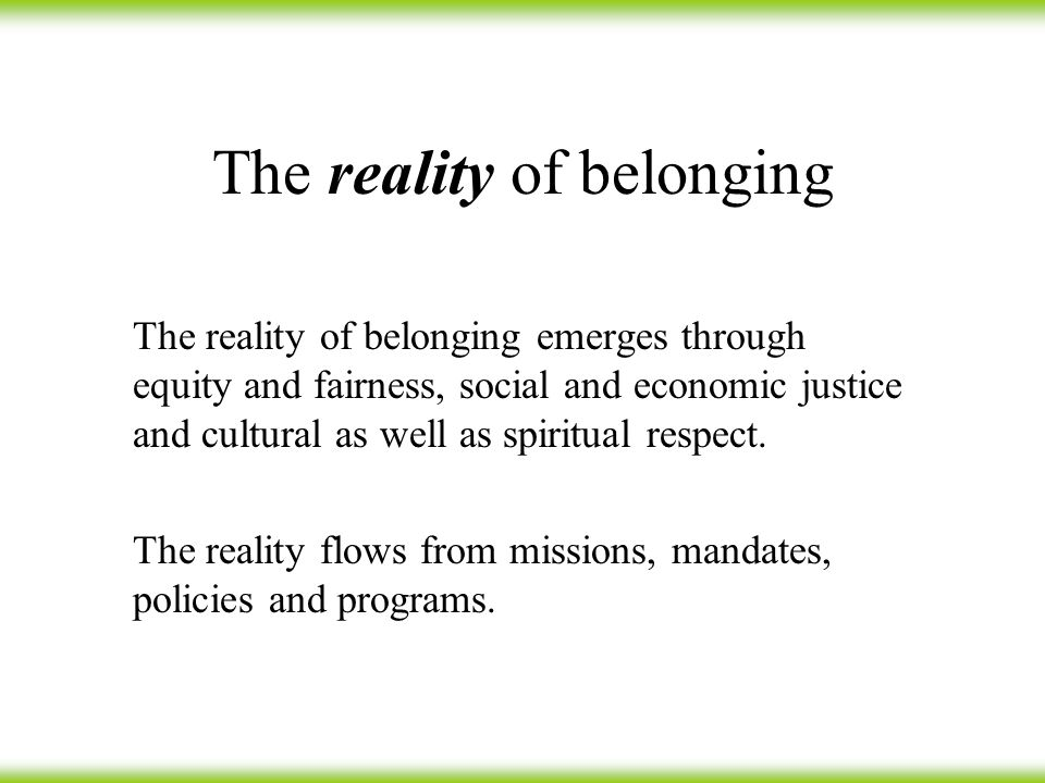 The reality of belonging The reality of belonging emerges through equity and fairness, social and economic justice and cultural as well as spiritual respect.