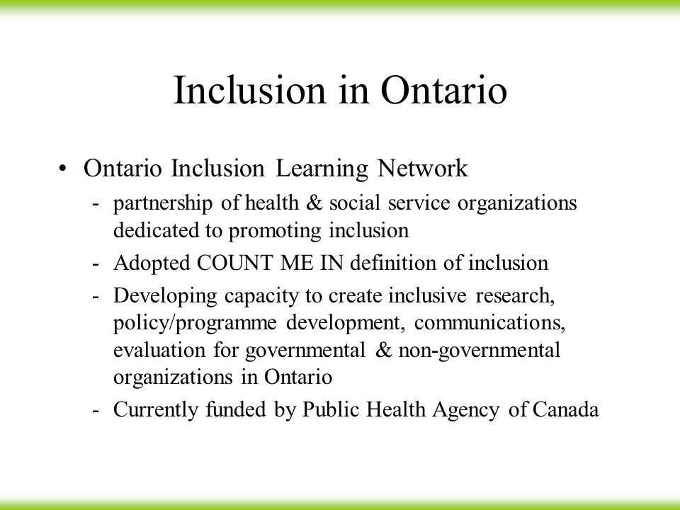 Inclusion in Ontario Ontario Inclusion Learning Network -partnership of health & social service organizations dedicated to promoting inclusion -Adopted COUNT ME IN definition of inclusion -Developing capacity to create inclusive research, policy/programme development, communications, evaluation for governmental & non-governmental organizations in Ontario -Currently funded by Public Health Agency of Canada