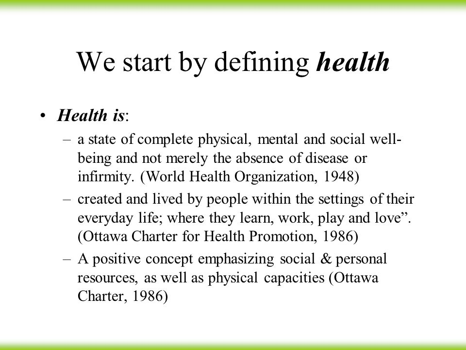We start by defining health Health is: –a state of complete physical, mental and social well- being and not merely the absence of disease or infirmity.