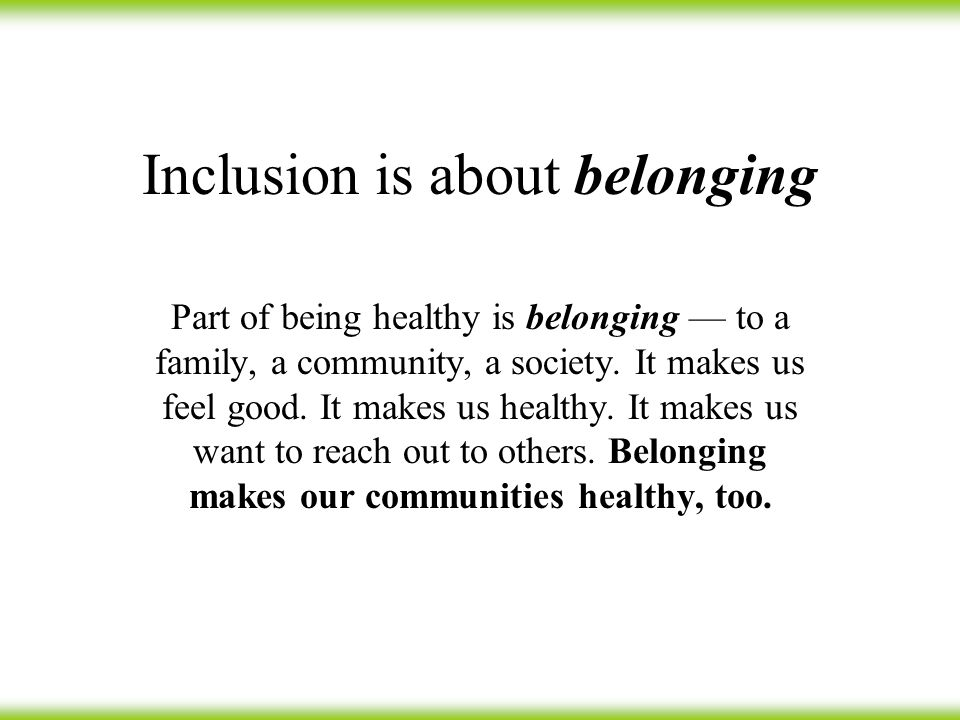 Inclusion is about belonging Part of being healthy is belonging — to a family, a community, a society.