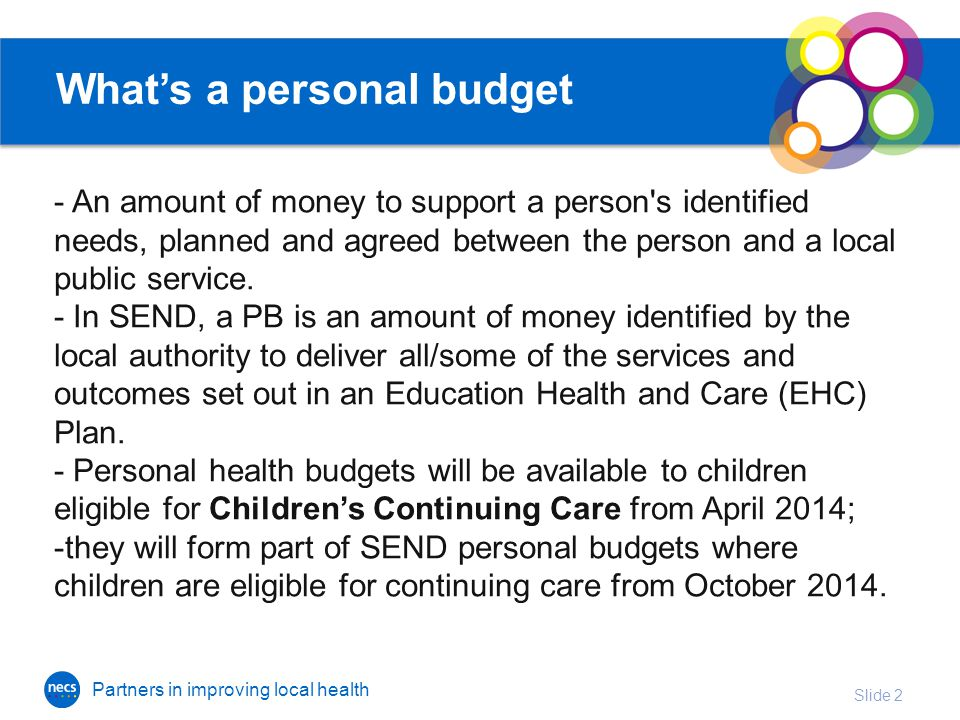 Partners in improving local health What's a personal budget - An amount of money to support a person s identified needs, planned and agreed between the person and a local public service.