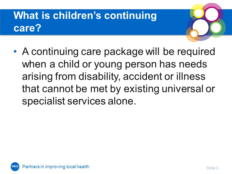 Partners in improving local health What is children's continuing care.
