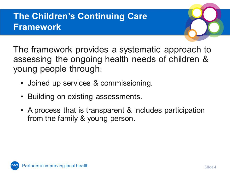 Partners in improving local health The Children's Continuing Care Framework The framework provides a systematic approach to assessing the ongoing health needs of children & young people through : Joined up services & commissioning.