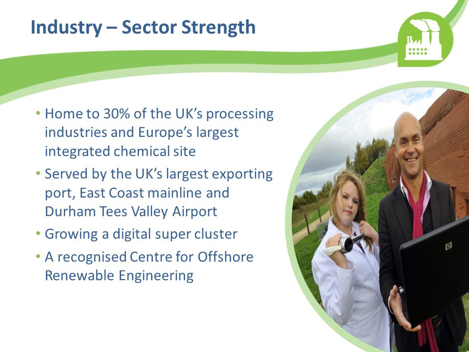 Industry – Sector Strength Home to 30% of the UK's processing industries and Europe's largest integrated chemical site Served by the UK's largest exporting port, East Coast mainline and Durham Tees Valley Airport Growing a digital super cluster A recognised Centre for Offshore Renewable Engineering