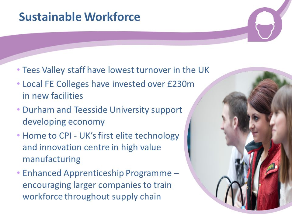 Sustainable Workforce Tees Valley staff have lowest turnover in the UK Local FE Colleges have invested over £230m in new facilities Durham and Teesside University support developing economy Home to CPI - UK's first elite technology and innovation centre in high value manufacturing Enhanced Apprenticeship Programme – encouraging larger companies to train workforce throughout supply chain