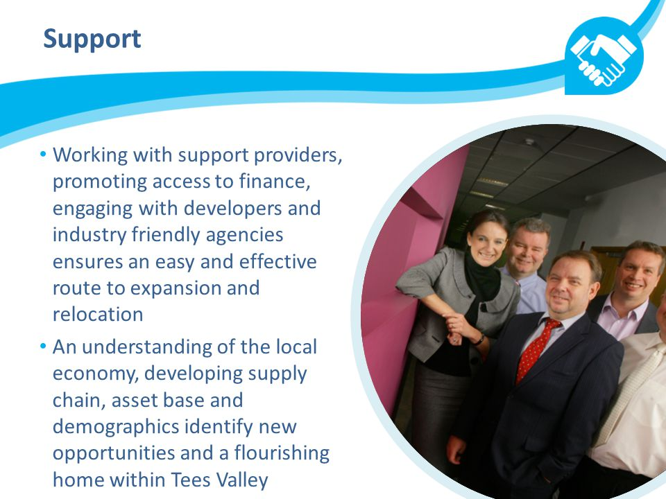 Support Working with support providers, promoting access to finance, engaging with developers and industry friendly agencies ensures an easy and effective route to expansion and relocation An understanding of the local economy, developing supply chain, asset base and demographics identify new opportunities and a flourishing home within Tees Valley