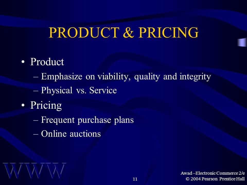 Awad –Electronic Commerce 2/e © 2004 Pearson Prentice Hall11 PRODUCT & PRICING Product –Emphasize on viability, quality and integrity –Physical vs.