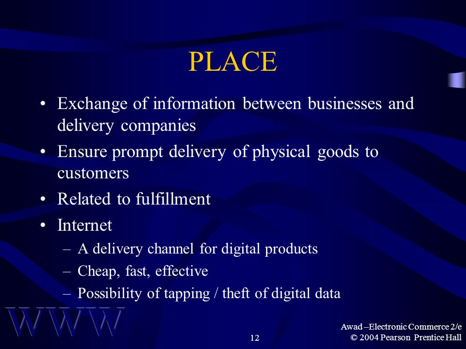 Awad –Electronic Commerce 2/e © 2004 Pearson Prentice Hall12 PLACE Exchange of information between businesses and delivery companies Ensure prompt delivery of physical goods to customers Related to fulfillment Internet –A delivery channel for digital products –Cheap, fast, effective –Possibility of tapping / theft of digital data