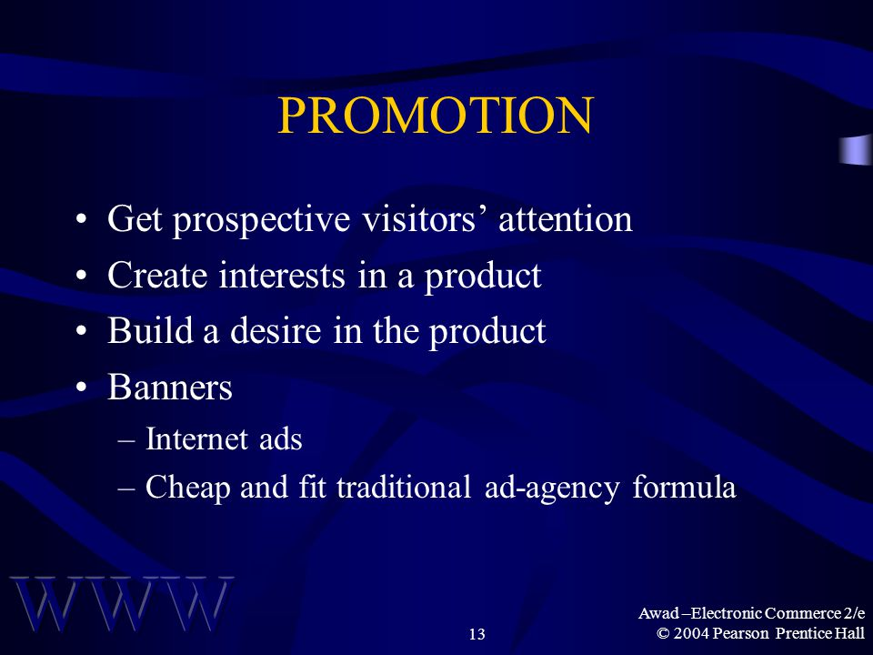 Awad –Electronic Commerce 2/e © 2004 Pearson Prentice Hall13 PROMOTION Get prospective visitors' attention Create interests in a product Build a desire in the product Banners –Internet ads –Cheap and fit traditional ad-agency formula
