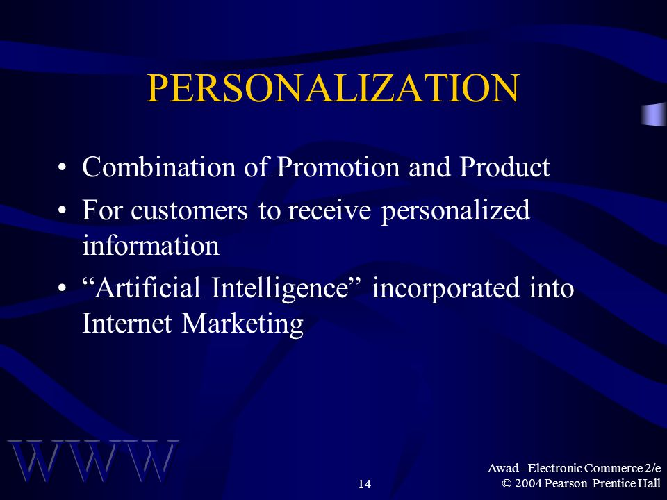 Awad –Electronic Commerce 2/e © 2004 Pearson Prentice Hall14 PERSONALIZATION Combination of Promotion and Product For customers to receive personalized information Artificial Intelligence incorporated into Internet Marketing
