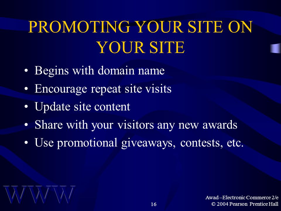 Awad –Electronic Commerce 2/e © 2004 Pearson Prentice Hall16 PROMOTING YOUR SITE ON YOUR SITE Begins with domain name Encourage repeat site visits Update site content Share with your visitors any new awards Use promotional giveaways, contests, etc.
