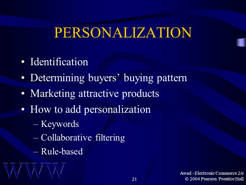 Awad –Electronic Commerce 2/e © 2004 Pearson Prentice Hall21 PERSONALIZATION Identification Determining buyers' buying pattern Marketing attractive products How to add personalization –Keywords –Collaborative filtering –Rule-based