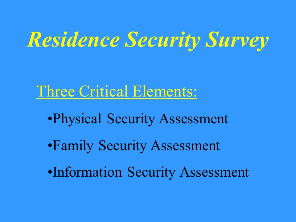 Residence Security Survey Three Major Objectives: Assess Current Security Status Identify Security Deficiencies Suggest Improvements