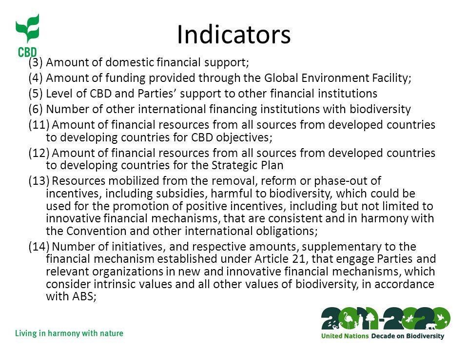 Indicators (3) Amount of domestic financial support; (4) Amount of funding provided through the Global Environment Facility; (5)Level of CBD and Parties' support to other financial institutions (6)Number of other international financing institutions with biodiversity (11)Amount of financial resources from all sources from developed countries to developing countries for CBD objectives; (12)Amount of financial resources from all sources from developed countries to developing countries for the Strategic Plan (13)Resources mobilized from the removal, reform or phase-out of incentives, including subsidies, harmful to biodiversity, which could be used for the promotion of positive incentives, including but not limited to innovative financial mechanisms, that are consistent and in harmony with the Convention and other international obligations; (14)Number of initiatives, and respective amounts, supplementary to the financial mechanism established under Article 21, that engage Parties and relevant organizations in new and innovative financial mechanisms, which consider intrinsic values and all other values of biodiversity, in accordance with ABS;