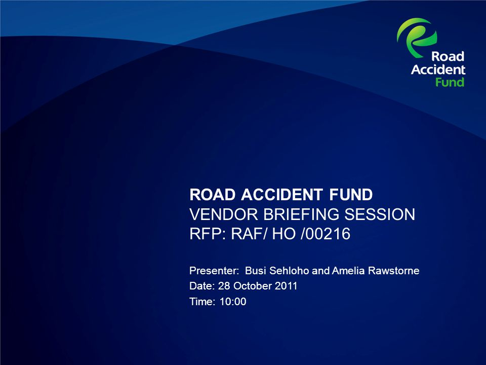 ROAD ACCIDENT FUND VENDOR BRIEFING SESSION RFP: RAF/ HO /00216 Presenter: Busi Sehloho and Amelia Rawstorne Date: 28 October 2011 Time: 10:00