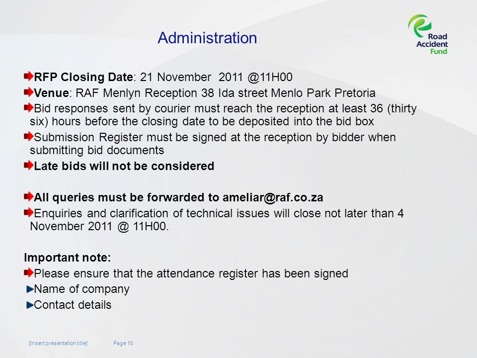 Page 10[Insert presentation title] Administration RFP Closing Date: 21 November Venue: RAF Menlyn Reception 38 Ida street Menlo Park Pretoria Bid responses sent by courier must reach the reception at least 36 (thirty six) hours before the closing date to be deposited into the bid box Submission Register must be signed at the reception by bidder when submitting bid documents Late bids will not be considered All queries must be forwarded to Enquiries and clarification of technical issues will close not later than 4 November 11H00.