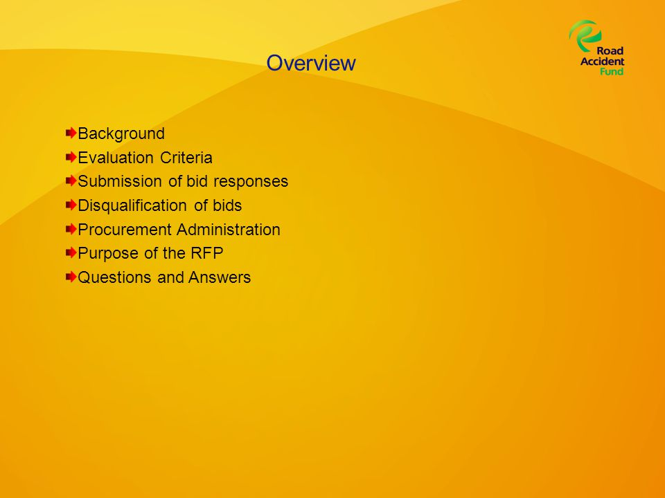 Overview Background Evaluation Criteria Submission of bid responses Disqualification of bids Procurement Administration Purpose of the RFP Questions and Answers