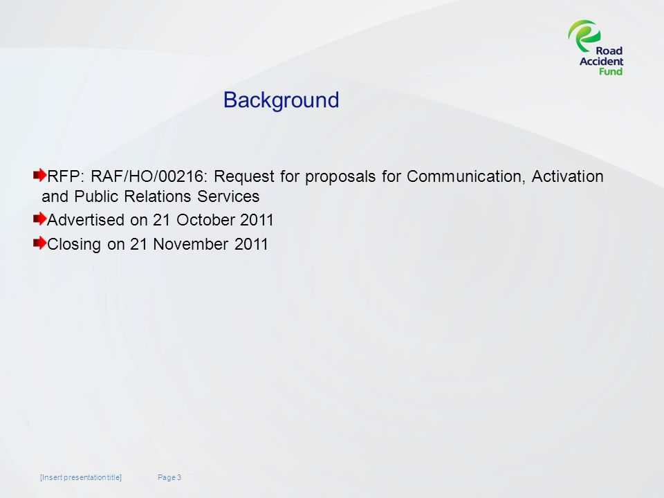 Page 3[Insert presentation title] Background RFP: RAF/HO/00216: Request for proposals for Communication, Activation and Public Relations Services Advertised on 21 October 2011 Closing on 21 November 2011