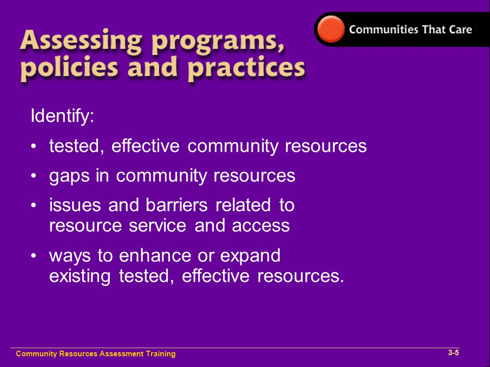 Community Plan Implementation Training 1- Community Resources Assessment Training 3-5 Identify: tested, effective community resources gaps in community resources issues and barriers related to resource service and access ways to enhance or expand existing tested, effective resources.