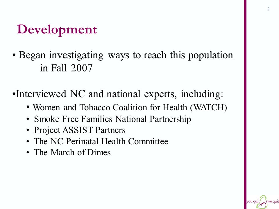 2 Development Began investigating ways to reach this population in Fall 2007 Interviewed NC and national experts, including: Women and Tobacco Coalition for Health (WATCH) Smoke Free Families National Partnership Project ASSIST Partners The NC Perinatal Health Committee The March of Dimes