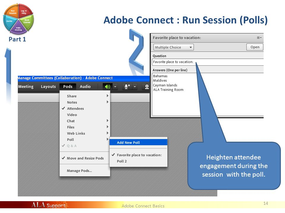 Adobe Connect Basics Log In Help Book License Make Meeting Invite Run Session Adobe Connect : Run Session (Polls) 14 Part 1 Heighten attendee engagement during the session with the poll.
