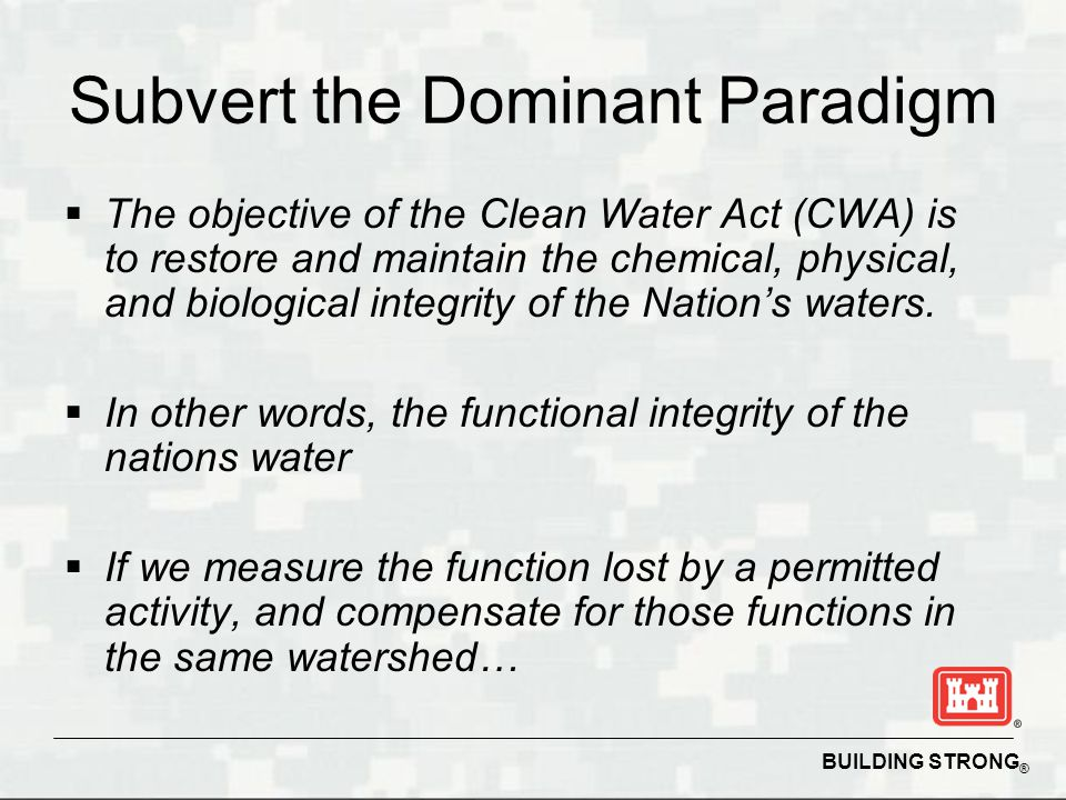 BUILDING STRONG ® Subvert the Dominant Paradigm  The objective of the Clean Water Act (CWA) is to restore and maintain the chemical, physical, and biological integrity of the Nation's waters.
