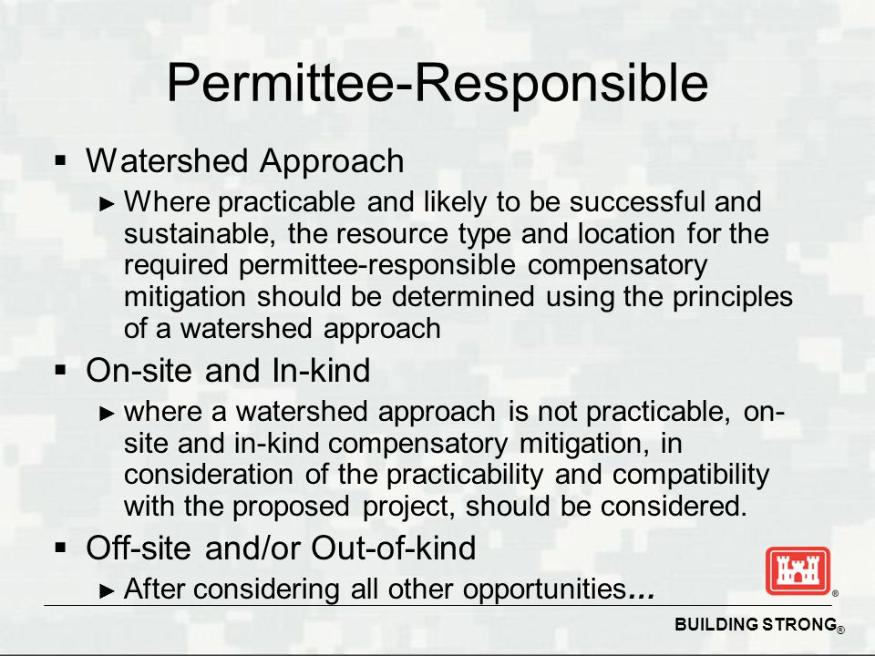 BUILDING STRONG ® Permittee-Responsible  Watershed Approach ► Where practicable and likely to be successful and sustainable, the resource type and location for the required permittee-responsible compensatory mitigation should be determined using the principles of a watershed approach  On-site and In-kind ► where a watershed approach is not practicable, on- site and in-kind compensatory mitigation, in consideration of the practicability and compatibility with the proposed project, should be considered.