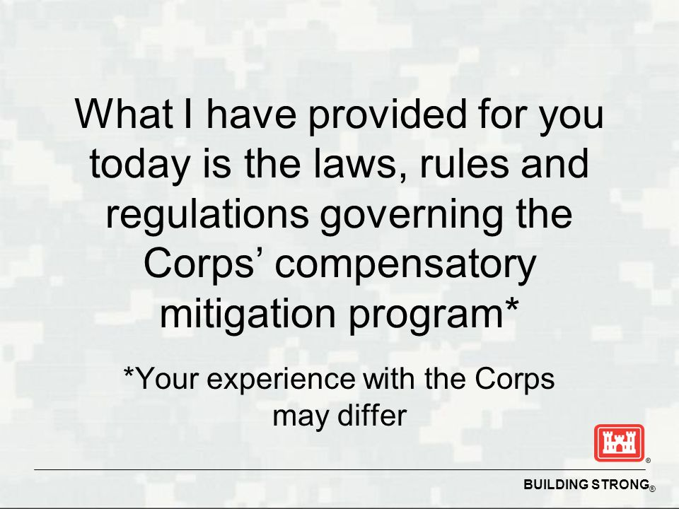 BUILDING STRONG ® What I have provided for you today is the laws, rules and regulations governing the Corps' compensatory mitigation program* *Your experience with the Corps may differ