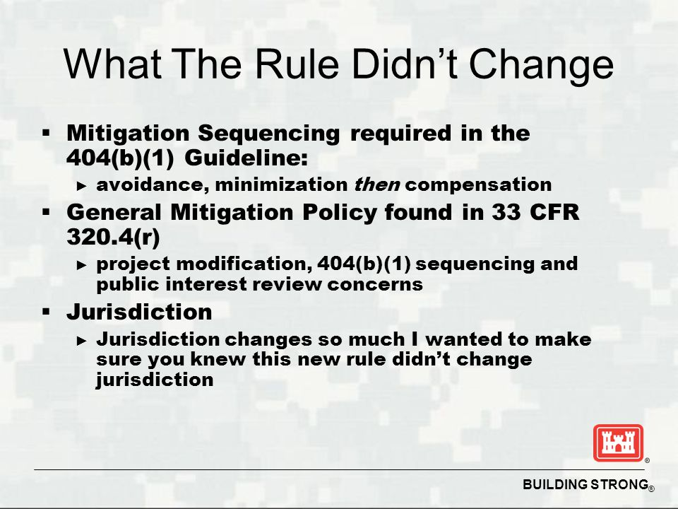 BUILDING STRONG ® What The Rule Didn't Change  Mitigation Sequencing required in the 404(b)(1) Guideline: ► avoidance, minimization then compensation  General Mitigation Policy found in 33 CFR 320.4(r) ► project modification, 404(b)(1) sequencing and public interest review concerns  Jurisdiction ► Jurisdiction changes so much I wanted to make sure you knew this new rule didn't change jurisdiction