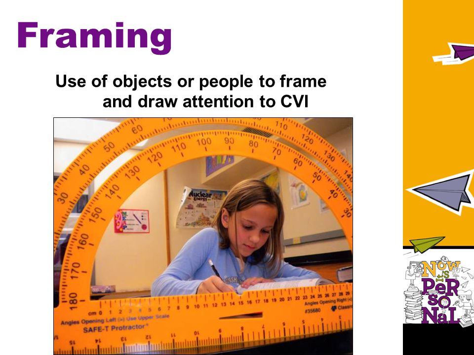 Framing Use of objects or people to frame and draw attention to CVI