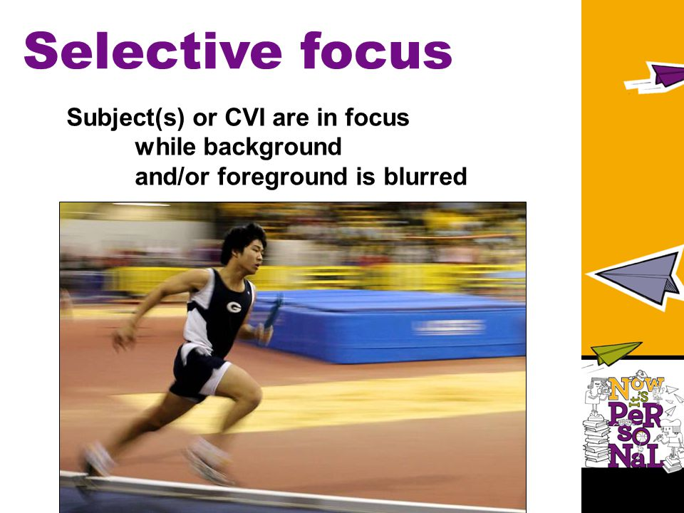 Selective focus Subject(s) or CVI are in focus while background and/or foreground is blurred