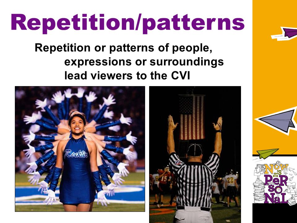 Repetition/patterns Repetition or patterns of people, expressions or surroundings lead viewers to the CVI