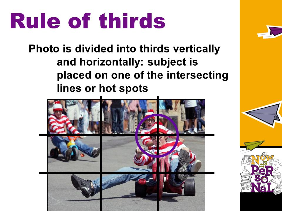 Rule of thirds Photo is divided into thirds vertically and horizontally: subject is placed on one of the intersecting lines or hot spots