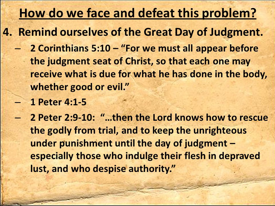 How do we face and defeat this problem. 4.Remind ourselves of the Great Day of Judgment.