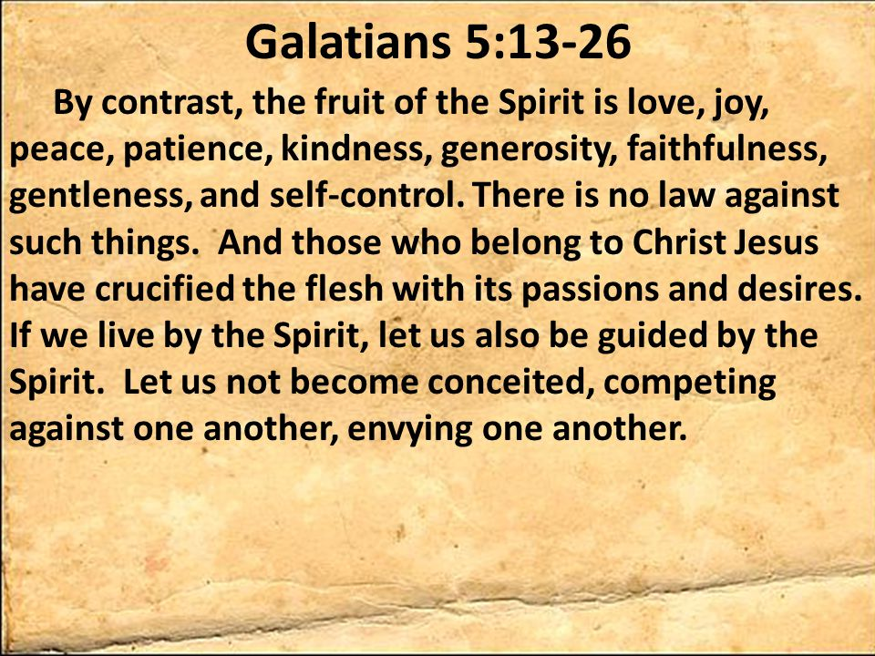 Galatians 5:13-26 By contrast, the fruit of the Spirit is love, joy, peace, patience, kindness, generosity, faithfulness, gentleness, and self-control.