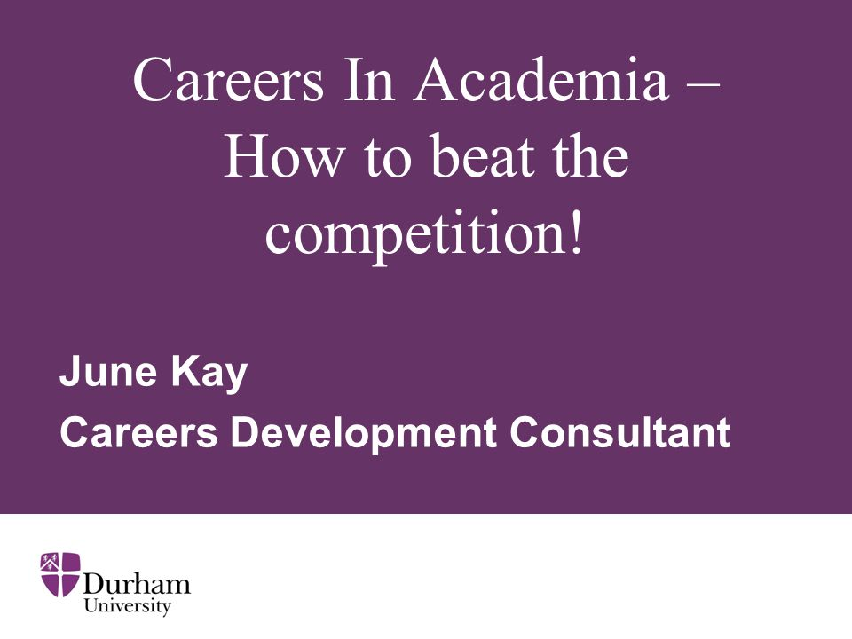 Careers In Academia – How to beat the competition! June Kay Careers Development Consultant