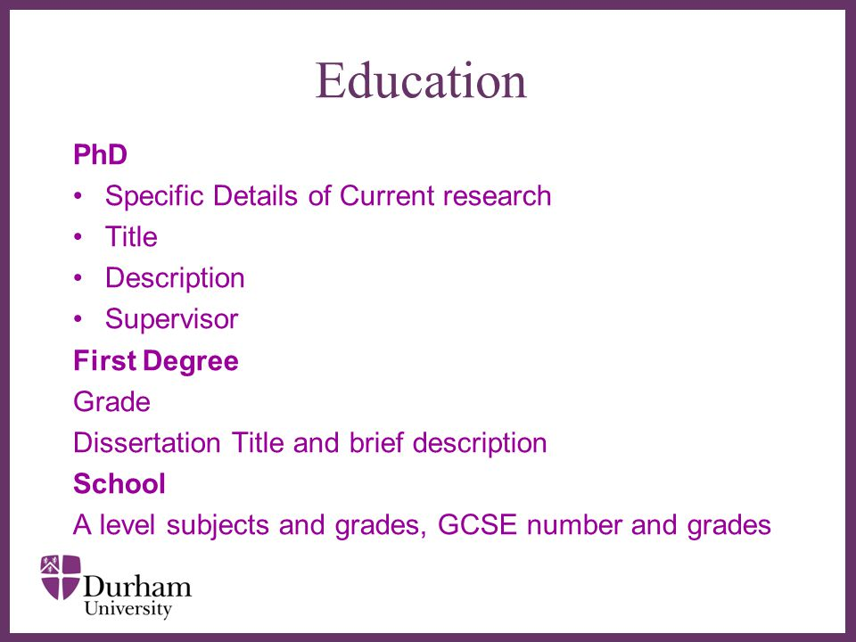 ∂ Education PhD Specific Details of Current research Title Description Supervisor First Degree Grade Dissertation Title and brief description School A level subjects and grades, GCSE number and grades