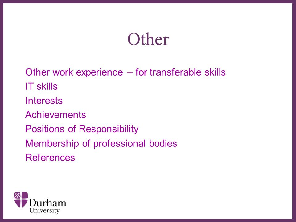 ∂ Other Other work experience – for transferable skills IT skills Interests Achievements Positions of Responsibility Membership of professional bodies References