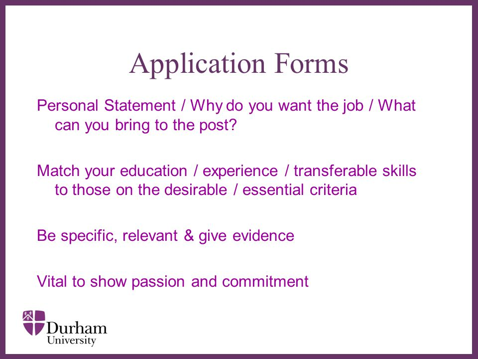 ∂ Application Forms Personal Statement / Why do you want the job / What can you bring to the post.
