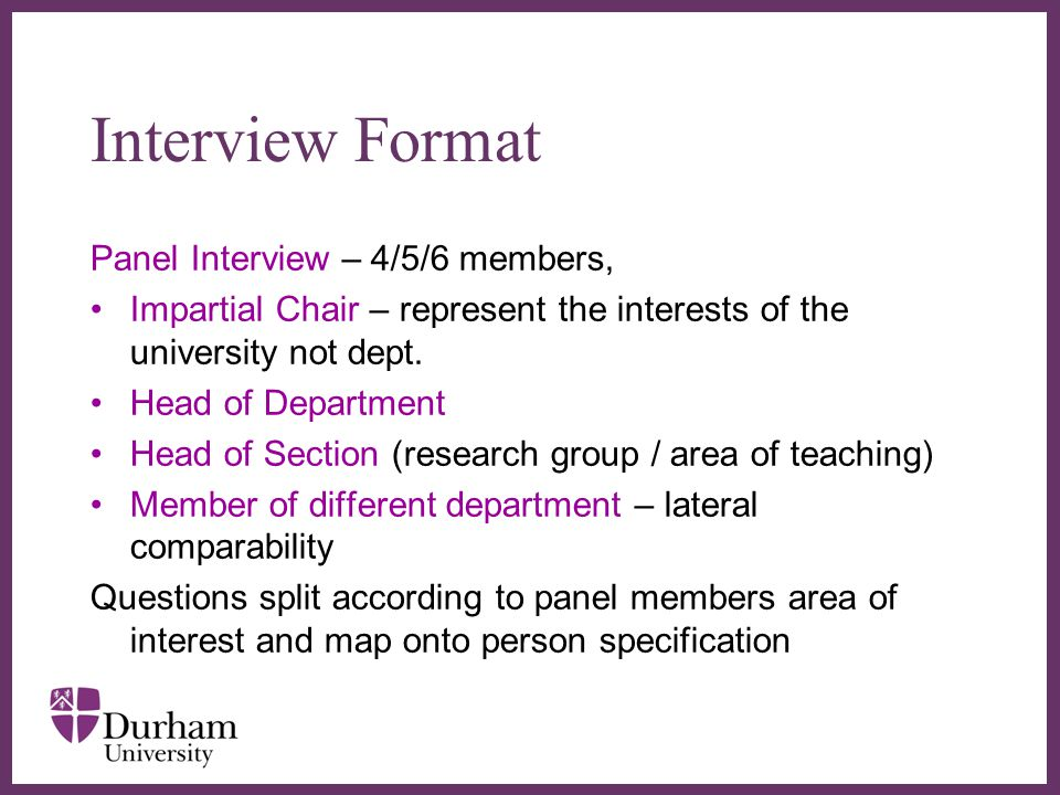 ∂ Interview Format Panel Interview – 4/5/6 members, Impartial Chair – represent the interests of the university not dept.