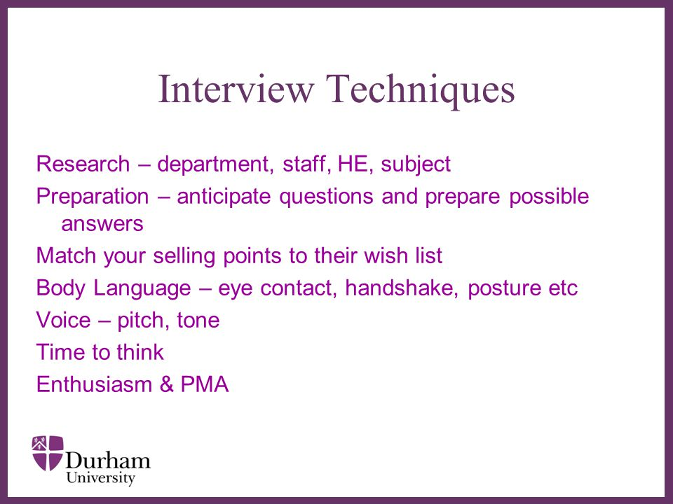 ∂ Interview Techniques Research – department, staff, HE, subject Preparation – anticipate questions and prepare possible answers Match your selling points to their wish list Body Language – eye contact, handshake, posture etc Voice – pitch, tone Time to think Enthusiasm & PMA