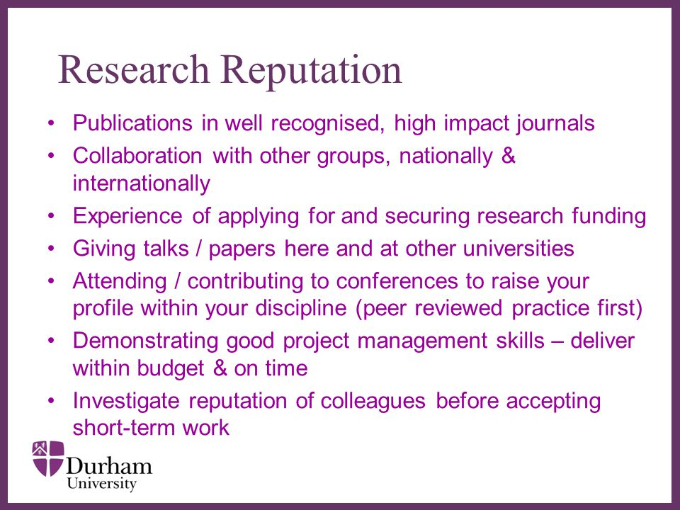 ∂ Research Reputation Publications in well recognised, high impact journals Collaboration with other groups, nationally & internationally Experience of applying for and securing research funding Giving talks / papers here and at other universities Attending / contributing to conferences to raise your profile within your discipline (peer reviewed practice first) Demonstrating good project management skills – deliver within budget & on time Investigate reputation of colleagues before accepting short-term work