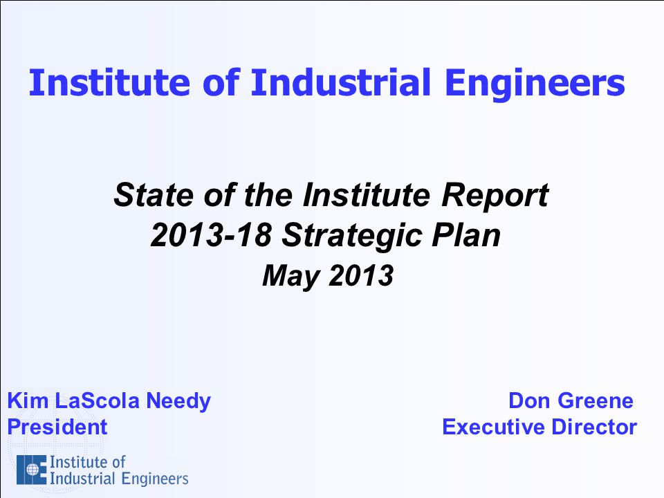 Institute of Industrial Engineers State of the Institute Report Strategic Plan May 2013 Kim LaScola Needy Don Greene President Executive Director
