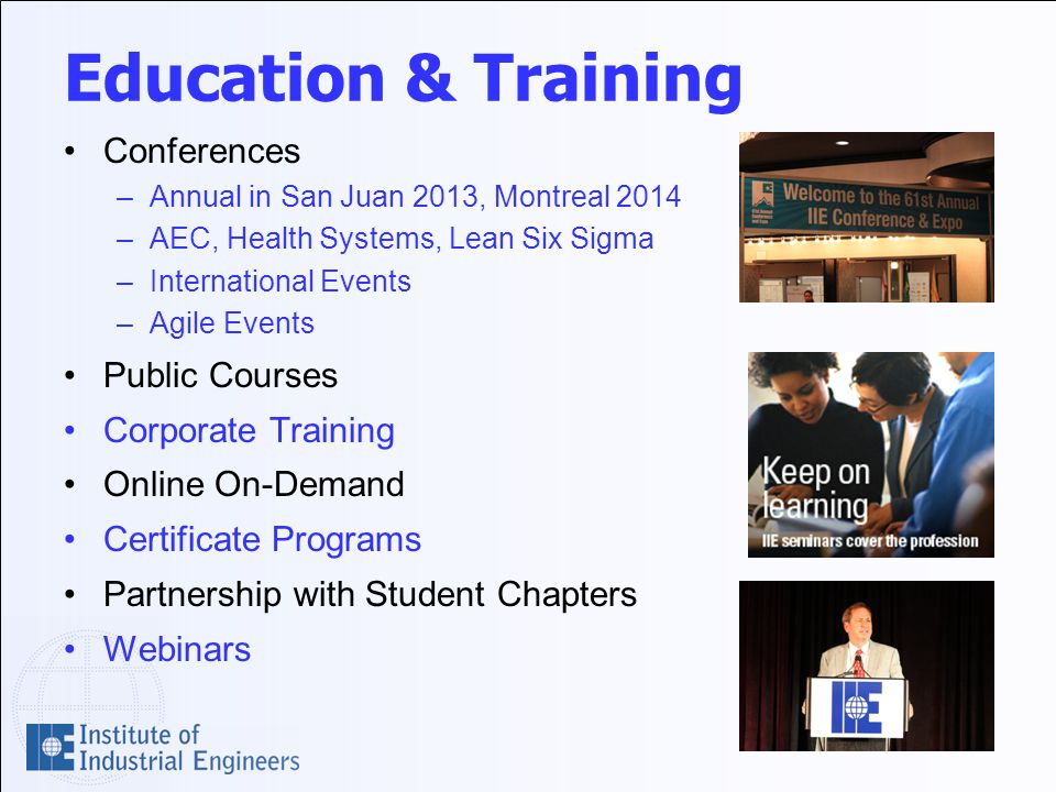 Education & Training Conferences –Annual in San Juan 2013, Montreal 2014 –AEC, Health Systems, Lean Six Sigma –International Events –Agile Events Public Courses Corporate Training Online On-Demand Certificate Programs Partnership with Student Chapters Webinars
