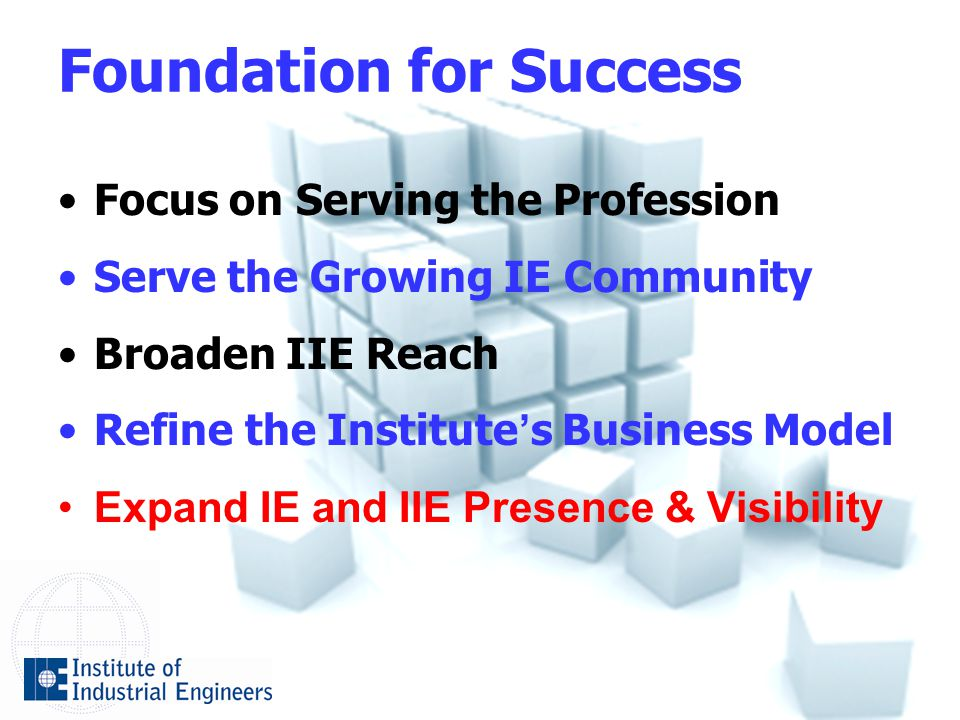 Foundation for Success Focus on Serving the Profession Serve the Growing IE Community Broaden IIE Reach Refine the Institute ' s Business Model Expand IE and IIE Presence & Visibility