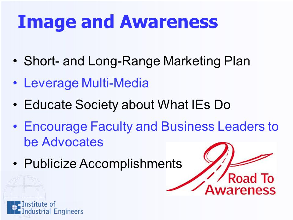 Image and Awareness Short- and Long-Range Marketing Plan Leverage Multi-Media Educate Society about What IEs Do Encourage Faculty and Business Leaders to be Advocates Publicize Accomplishments