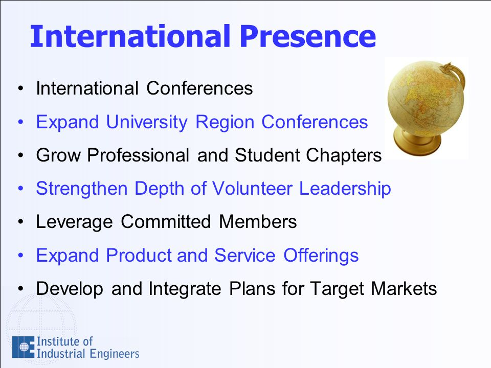 International Presence International Conferences Expand University Region Conferences Grow Professional and Student Chapters Strengthen Depth of Volunteer Leadership Leverage Committed Members Expand Product and Service Offerings Develop and Integrate Plans for Target Markets