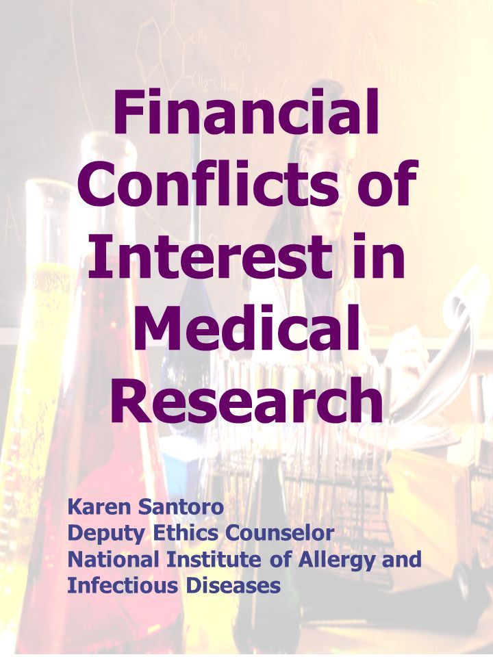 Financial Conflicts of Interest in Medical Research Karen Santoro Deputy Ethics Counselor National Institute of Allergy and Infectious Diseases